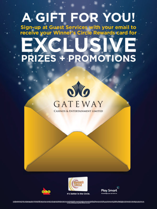 A GIFT FOR YOU! Sign up at Guest Services with your email to receive your Winner's Circle Rewards card for EXCLUSIVE PRIZES + PROMOTIONS